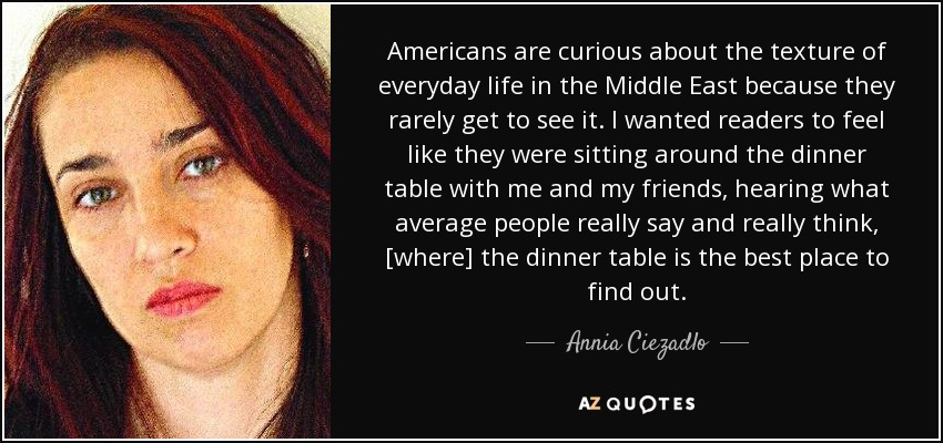 Americans are curious about the texture of everyday life in the Middle East because they rarely get to see it. I wanted readers to feel like they were sitting around the dinner table with me and my friends, hearing what average people really say and really think, [where] the dinner table is the best place to find out. - Annia Ciezadlo
