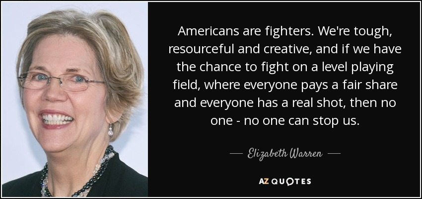 Americans are fighters. We're tough, resourceful and creative, and if we have the chance to fight on a level playing field, where everyone pays a fair share and everyone has a real shot, then no one - no one can stop us. - Elizabeth Warren