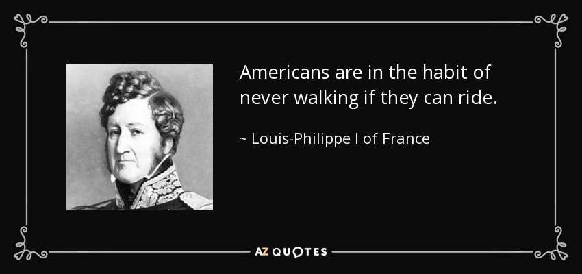 Americans are in the habit of never walking if they can ride. - Louis-Philippe I of France