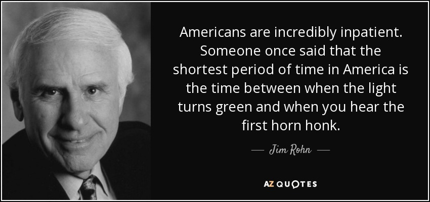 Americans are incredibly inpatient. Someone once said that the shortest period of time in America is the time between when the light turns green and when you hear the first horn honk. - Jim Rohn