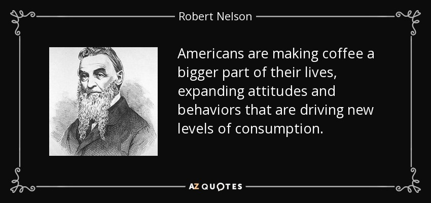 Americans are making coffee a bigger part of their lives, expanding attitudes and behaviors that are driving new levels of consumption. - Robert Nelson