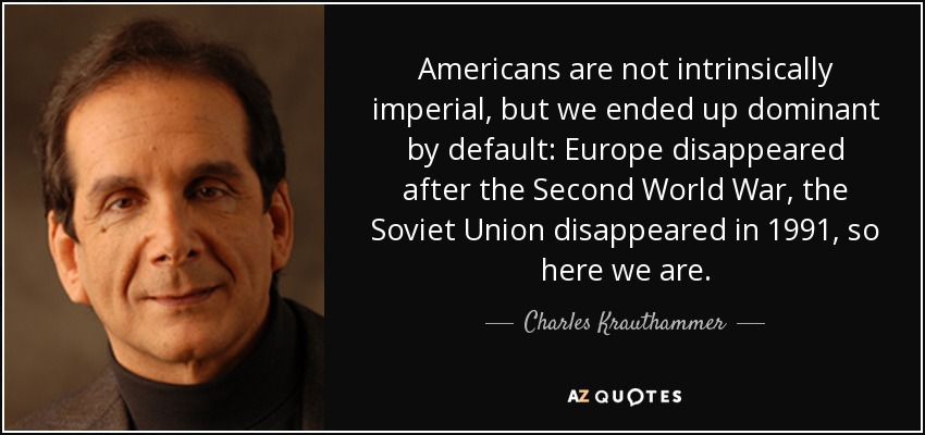 Americans are not intrinsically imperial, but we ended up dominant by default: Europe disappeared after the Second World War, the Soviet Union disappeared in 1991, so here we are. - Charles Krauthammer