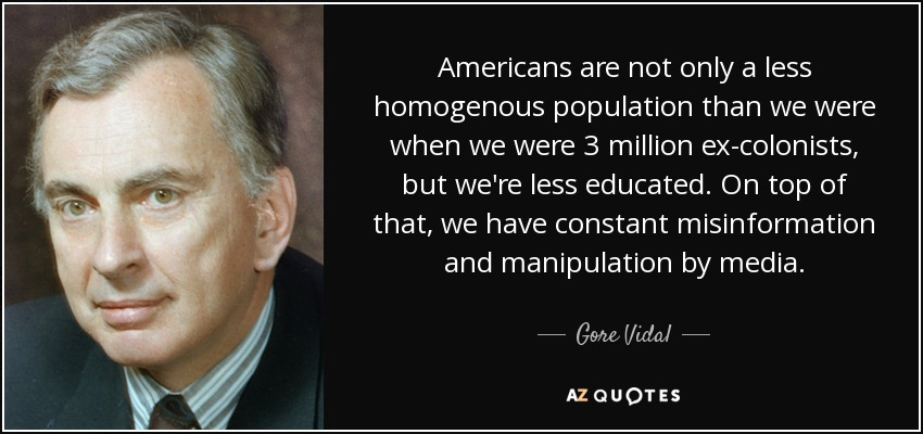 Americans are not only a less homogenous population than we were when we were 3 million ex-colonists, but we're less educated. On top of that, we have constant misinformation and manipulation by media. - Gore Vidal