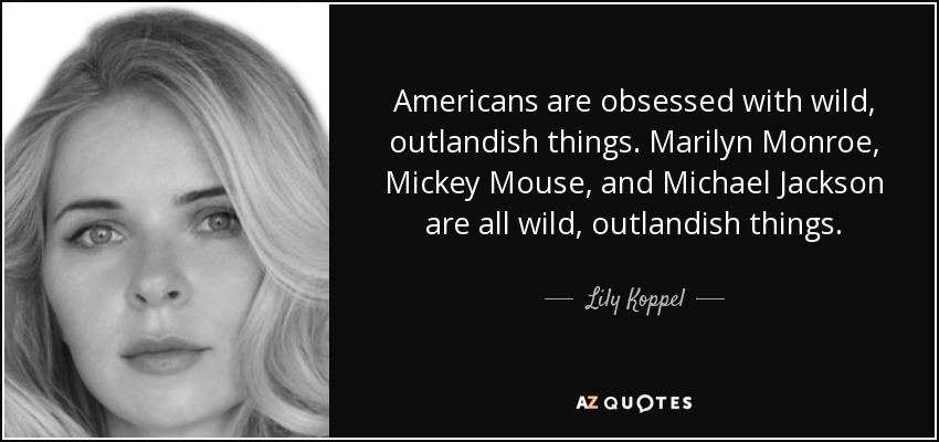Americans are obsessed with wild, outlandish things. Marilyn Monroe, Mickey Mouse, and Michael Jackson are all wild, outlandish things. - Lily Koppel