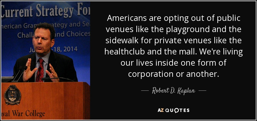 Americans are opting out of public venues like the playground and the sidewalk for private venues like the healthclub and the mall. We're living our lives inside one form of corporation or another. - Robert D. Kaplan