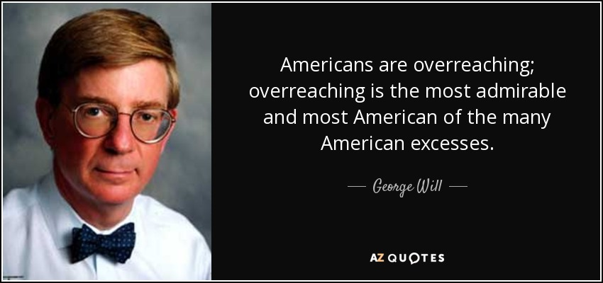 Americans are overreaching; overreaching is the most admirable and most American of the many American excesses. - George Will