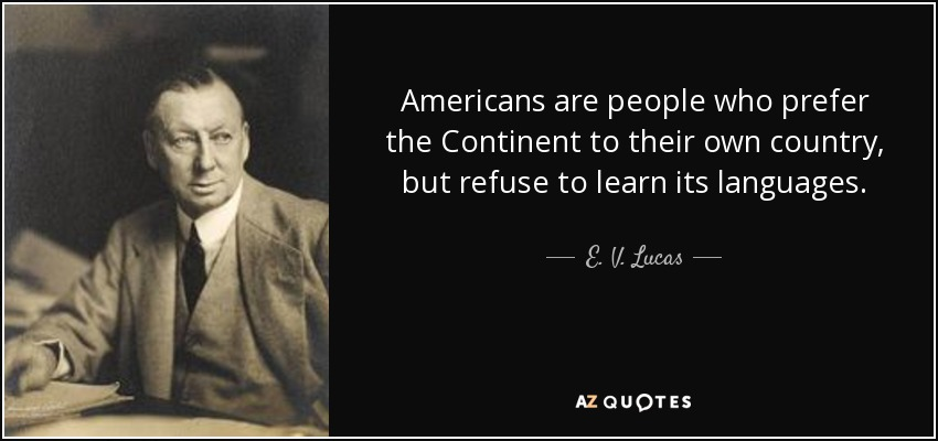 Americans are people who prefer the Continent to their own country, but refuse to learn its languages. - E. V. Lucas