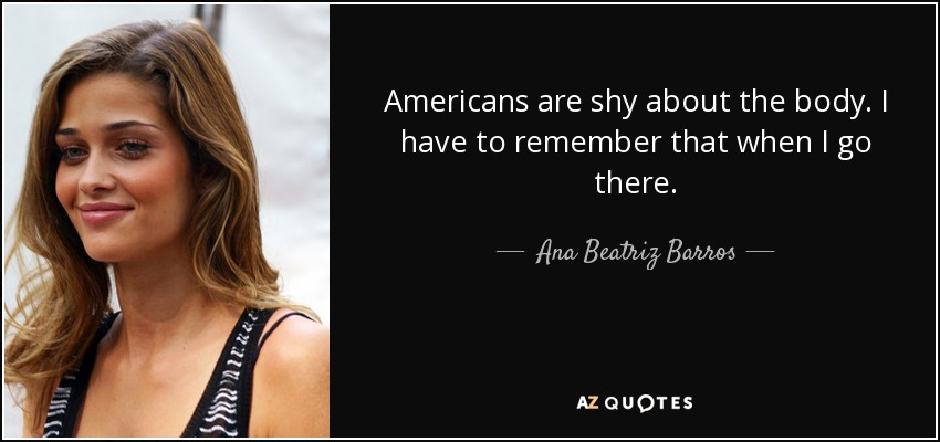 Americans are shy about the body. I have to remember that when I go there. - Ana Beatriz Barros