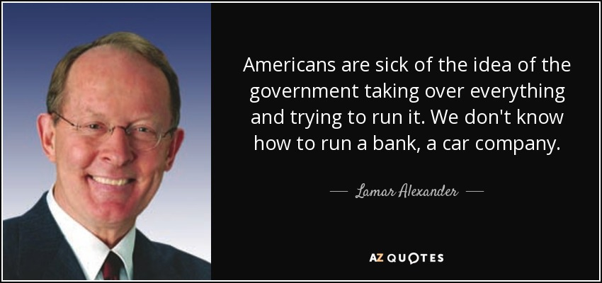 Americans are sick of the idea of the government taking over everything and trying to run it. We don't know how to run a bank, a car company. - Lamar Alexander