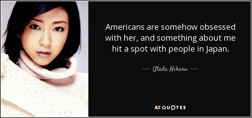 Americans are somehow obsessed with her, and something about me hit a spot with people in Japan. - Utada Hikaru
