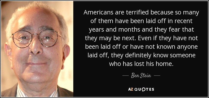 Americans are terrified because so many of them have been laid off in recent years and months and they fear that they may be next. Even if they have not been laid off or have not known anyone laid off, they definitely know someone who has lost his home. - Ben Stein