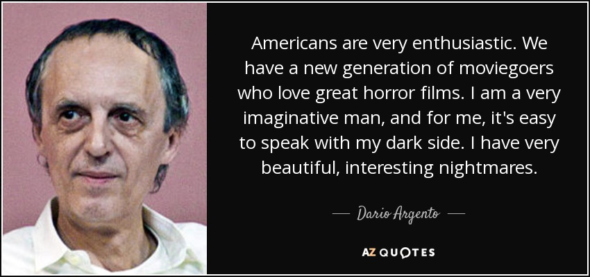 Americans are very enthusiastic. We have a new generation of moviegoers who love great horror films. I am a very imaginative man, and for me, it's easy to speak with my dark side. I have very beautiful, interesting nightmares. - Dario Argento