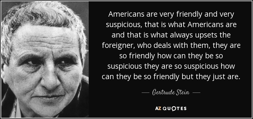 Americans are very friendly and very suspicious, that is what Americans are and that is what always upsets the foreigner, who deals with them, they are so friendly how can they be so suspicious they are so suspicious how can they be so friendly but they just are. - Gertrude Stein