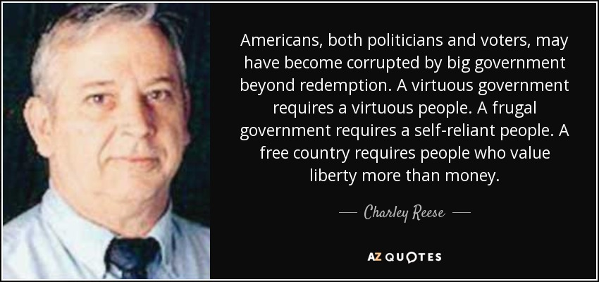 Americans, both politicians and voters, may have become corrupted by big government beyond redemption. A virtuous government requires a virtuous people. A frugal government requires a self-reliant people. A free country requires people who value liberty more than money. - Charley Reese