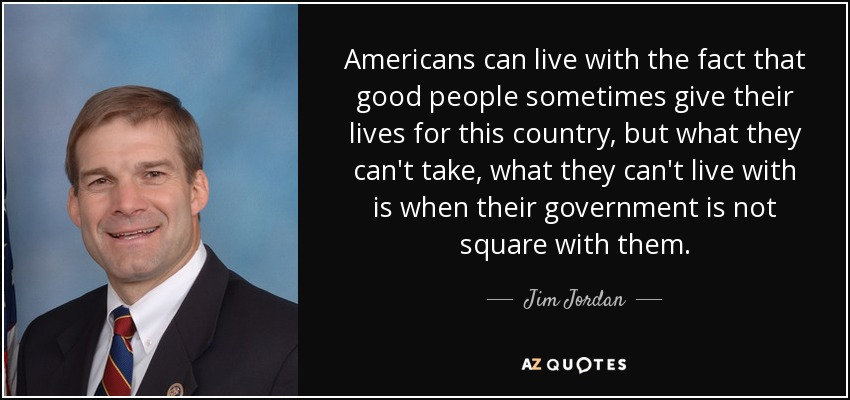 Americans can live with the fact that good people sometimes give their lives for this country, but what they can't take, what they can't live with is when their government is not square with them. - Jim Jordan
