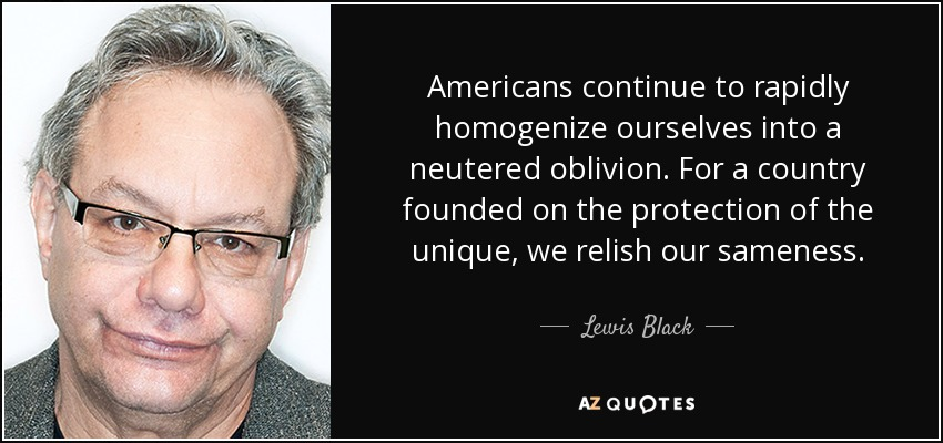 Americans continue to rapidly homogenize ourselves into a neutered oblivion. For a country founded on the protection of the unique, we relish our sameness. - Lewis Black