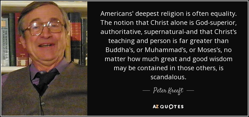 Americans' deepest religion is often equality. The notion that Christ alone is God-superior, authoritative, supernatural-and that Christ's teaching and person is far greater than Buddha's, or Muhammad's, or Moses's, no matter how much great and good wisdom may be contained in those others, is scandalous. - Peter Kreeft