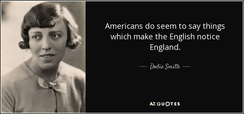 Americans do seem to say things which make the English notice England. - Dodie Smith