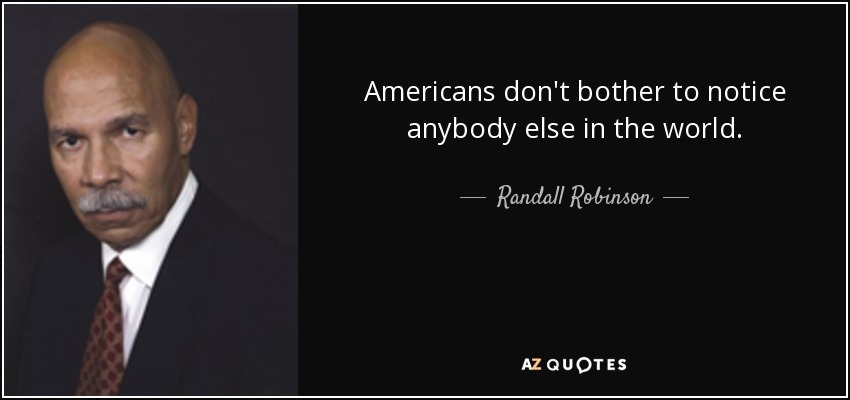 Americans don't bother to notice anybody else in the world. - Randall Robinson