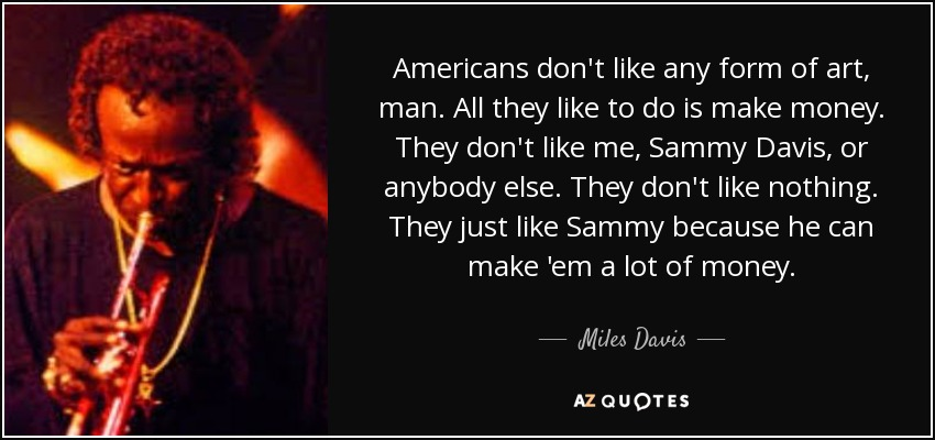 Americans don't like any form of art, man. All they like to do is make money. They don't like me, Sammy Davis, or anybody else. They don't like nothing. They just like Sammy because he can make 'em a lot of money. - Miles Davis