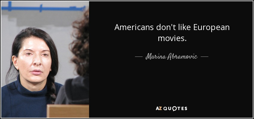 Americans don't like European movies. - Marina Abramovic