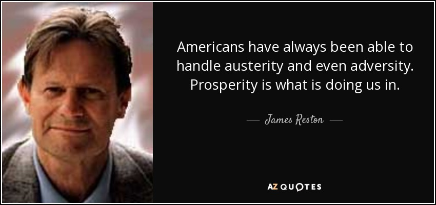 Americans have always been able to handle austerity and even adversity. Prosperity is what is doing us in. - James Reston, Jr.