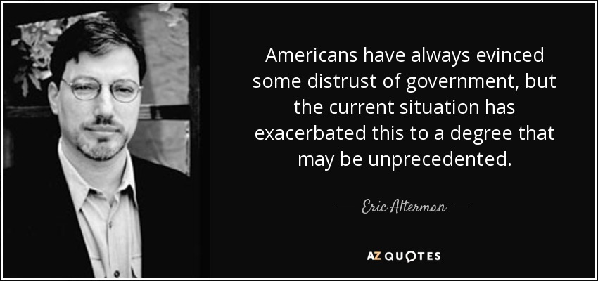 Americans have always evinced some distrust of government, but the current situation has exacerbated this to a degree that may be unprecedented. - Eric Alterman