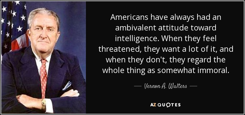 Americans have always had an ambivalent attitude toward intelligence. When they feel threatened, they want a lot of it, and when they don't, they regard the whole thing as somewhat immoral. - Vernon A. Walters
