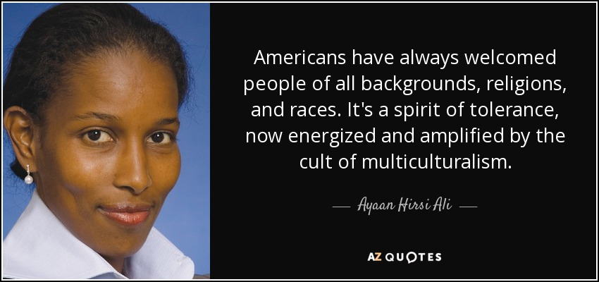 Americans have always welcomed people of all backgrounds, religions, and races. It's a spirit of tolerance, now energized and amplified by the cult of multiculturalism. - Ayaan Hirsi Ali