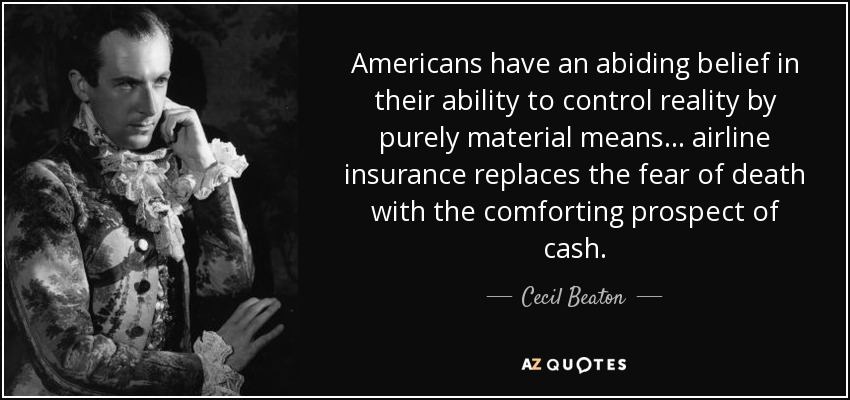 Americans have an abiding belief in their ability to control reality by purely material means... airline insurance replaces the fear of death with the comforting prospect of cash. - Cecil Beaton