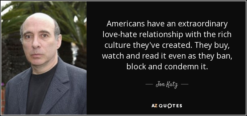 Americans have an extraordinary love-hate relationship with the rich culture they've created. They buy, watch and read it even as they ban, block and condemn it. - Jon Katz