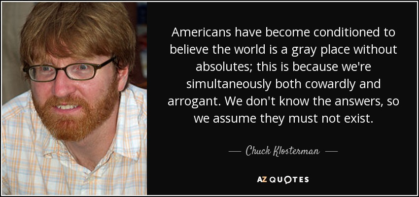 Americans have become conditioned to believe the world is a gray place without absolutes; this is because we're simultaneously both cowardly and arrogant. We don't know the answers, so we assume they must not exist. - Chuck Klosterman