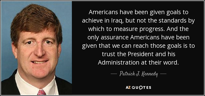 Americans have been given goals to achieve in Iraq, but not the standards by which to measure progress. And the only assurance Americans have been given that we can reach those goals is to trust the President and his Administration at their word. - Patrick J. Kennedy