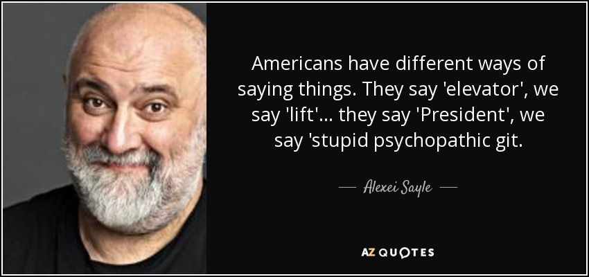 Americans have different ways of saying things. They say 'elevator', we say 'lift'... they say 'President', we say 'stupid psychopathic git. - Alexei Sayle
