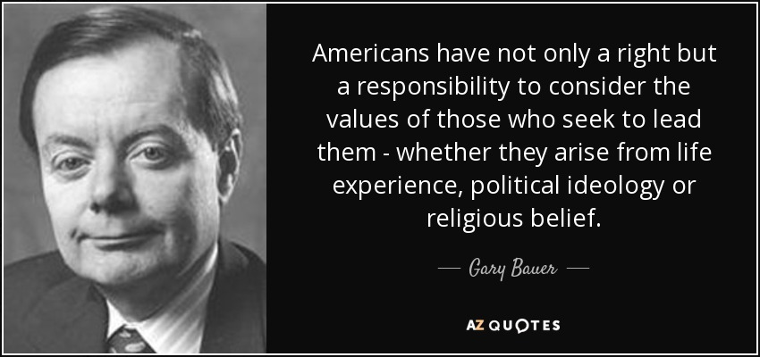 Americans have not only a right but a responsibility to consider the values of those who seek to lead them - whether they arise from life experience, political ideology or religious belief. - Gary Bauer