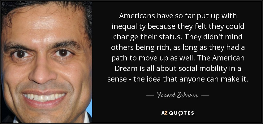 Americans have so far put up with inequality because they felt they could change their status. They didn't mind others being rich, as long as they had a path to move up as well. The American Dream is all about social mobility in a sense - the idea that anyone can make it. - Fareed Zakaria