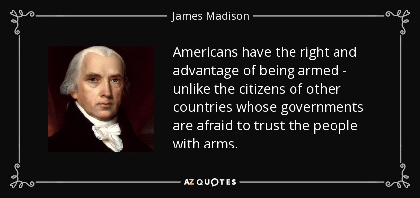 Americans have the right and advantage of being armed - unlike the citizens of other countries whose governments are afraid to trust the people with arms. - James Madison