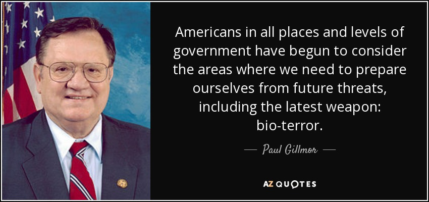 Americans in all places and levels of government have begun to consider the areas where we need to prepare ourselves from future threats, including the latest weapon: bio-terror. - Paul Gillmor