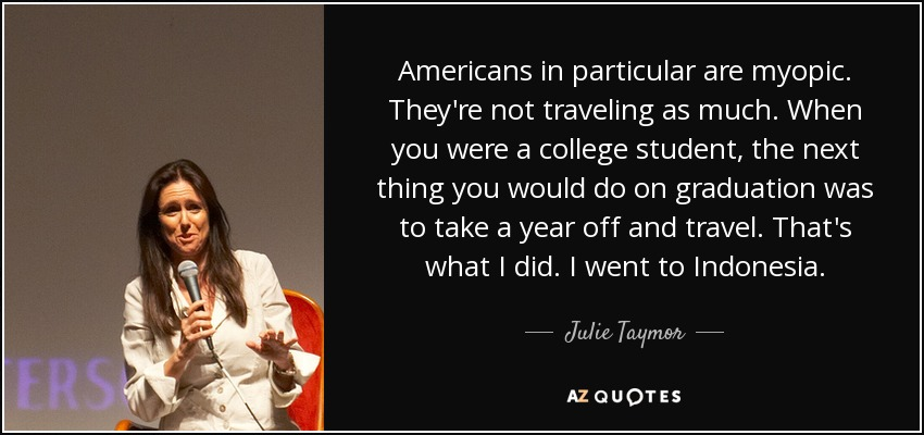 Americans in particular are myopic. They're not traveling as much. When you were a college student, the next thing you would do on graduation was to take a year off and travel. That's what I did. I went to Indonesia. - Julie Taymor