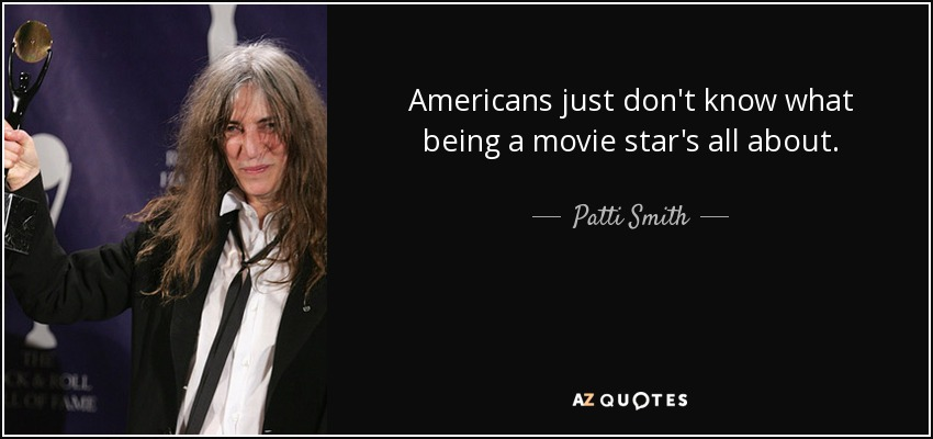 Americans just don't know what being a movie star's all about. - Patti Smith
