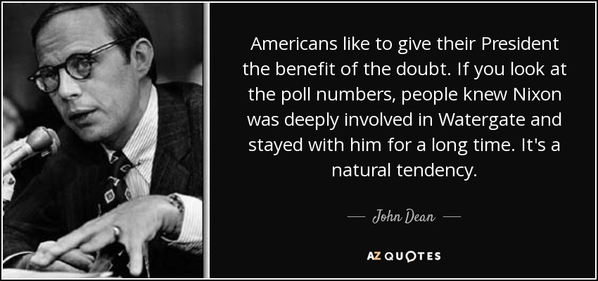 Americans like to give their President the benefit of the doubt. If you look at the poll numbers, people knew Nixon was deeply involved in Watergate and stayed with him for a long time. It's a natural tendency. - John Dean