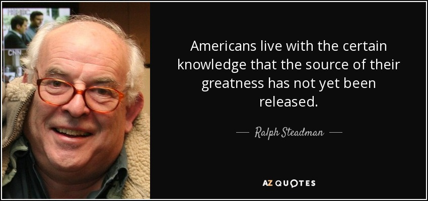 Americans live with the certain knowledge that the source of their greatness has not yet been released. - Ralph Steadman