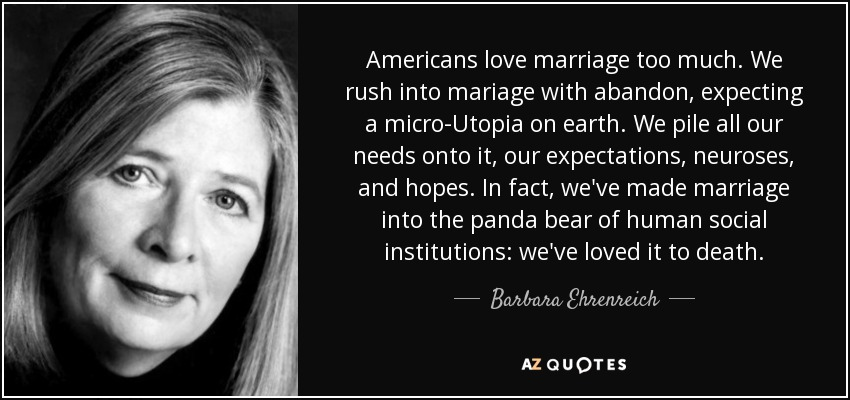 Americans love marriage too much. We rush into mariage with abandon, expecting a micro-Utopia on earth. We pile all our needs onto it, our expectations, neuroses, and hopes. In fact, we've made marriage into the panda bear of human social institutions: we've loved it to death. - Barbara Ehrenreich