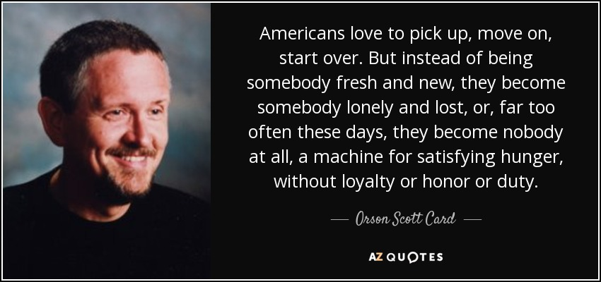 Americans love to pick up, move on, start over. But instead of being somebody fresh and new, they become somebody lonely and lost, or, far too often these days, they become nobody at all, a machine for satisfying hunger, without loyalty or honor or duty. - Orson Scott Card