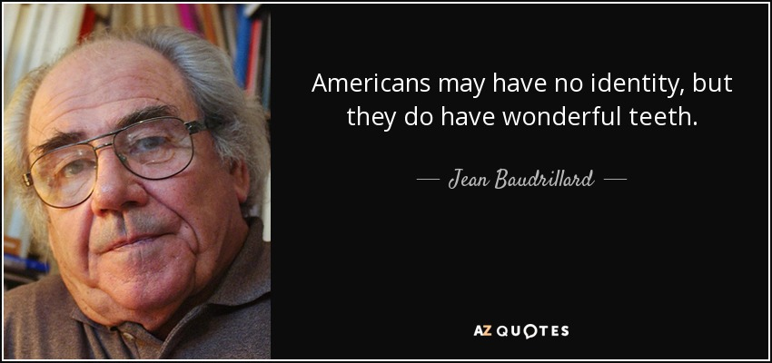 Americans may have no identity, but they do have wonderful teeth. - Jean Baudrillard