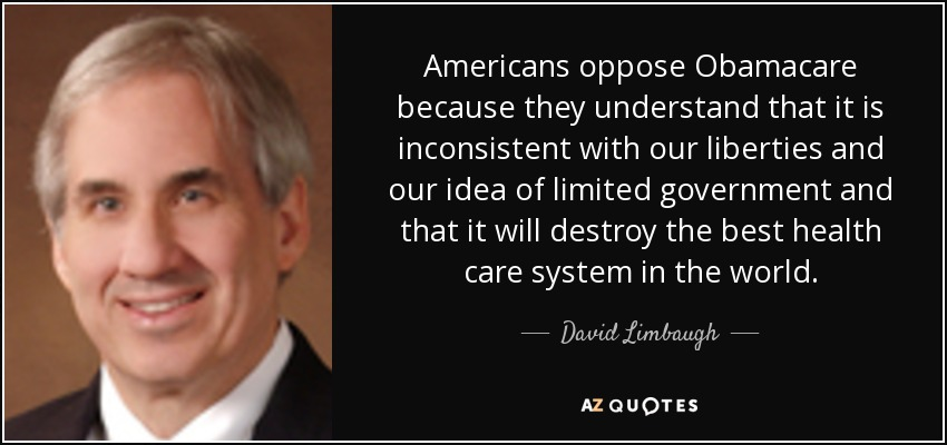 Americans oppose Obamacare because they understand that it is inconsistent with our liberties and our idea of limited government and that it will destroy the best health care system in the world. - David Limbaugh