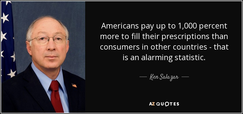 Americans pay up to 1,000 percent more to fill their prescriptions than consumers in other countries - that is an alarming statistic. - Ken Salazar