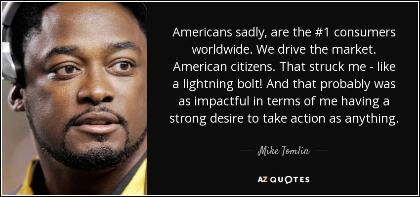 Americans sadly, are the #1 consumers worldwide. We drive the market. American citizens. That struck me - like a lightning bolt! And that probably was as impactful in terms of me having a strong desire to take action as anything. - Mike Tomlin