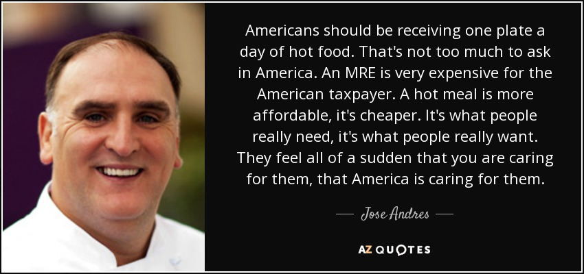 Americans should be receiving one plate a day of hot food. That's not too much to ask in America. An MRE is very expensive for the American taxpayer. A hot meal is more affordable, it's cheaper. It's what people really need, it's what people really want. They feel all of a sudden that you are caring for them, that America is caring for them. - Jose Andres