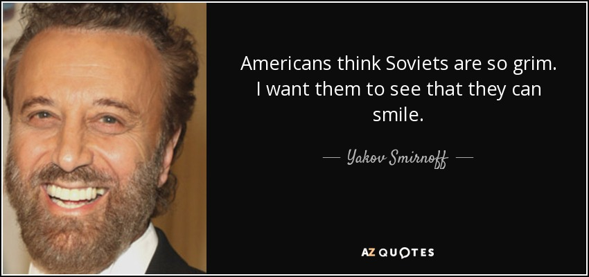 Americans think Soviets are so grim. I want them to see that they can smile. - Yakov Smirnoff
